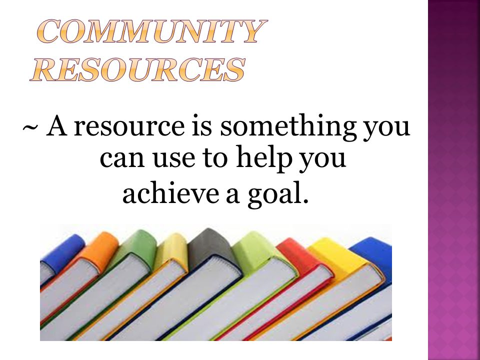 ~ A resource is something you can use to help you achieve a goal.