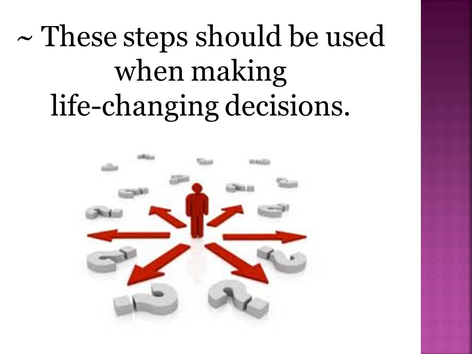 ~ These steps should be used when making life-changing decisions.