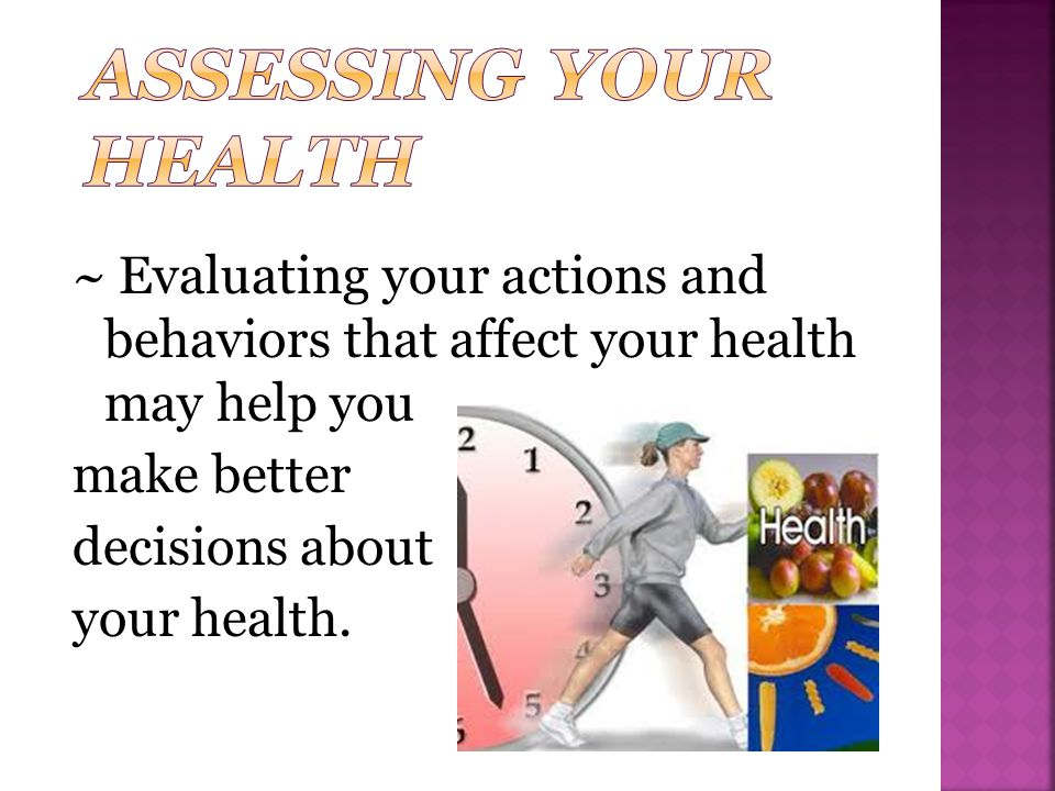 Assessing Your Health ~ Evaluating your actions and behaviors that affect your health may help you make better decisions about your health.