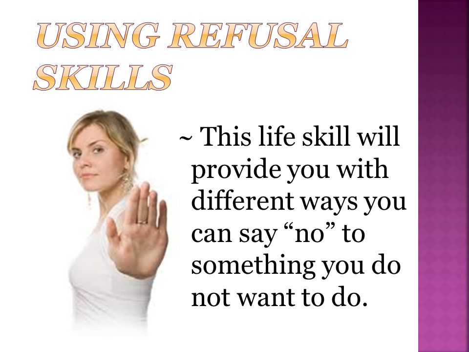 Using Refusal Skills ~ This life skill will provide you with different ways you can say no to something you do not want to do.