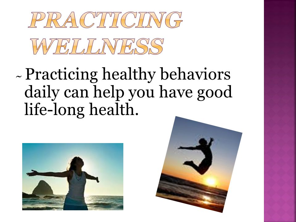 Practicing Wellness ~ Practicing healthy behaviors daily can help you have good life-long health.
