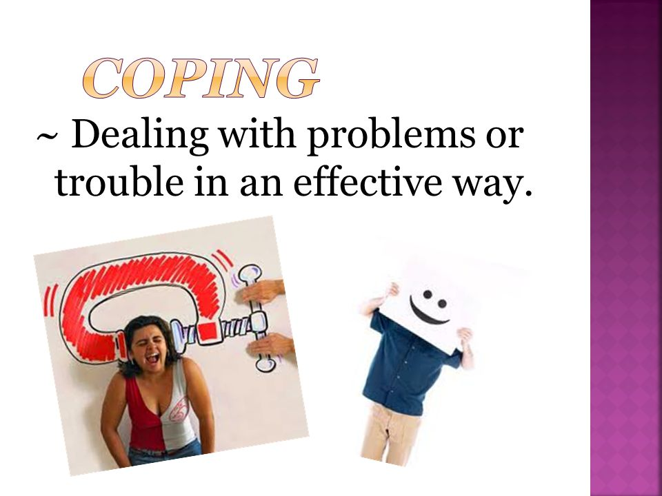 Coping ~ Dealing with problems or trouble in an effective way.