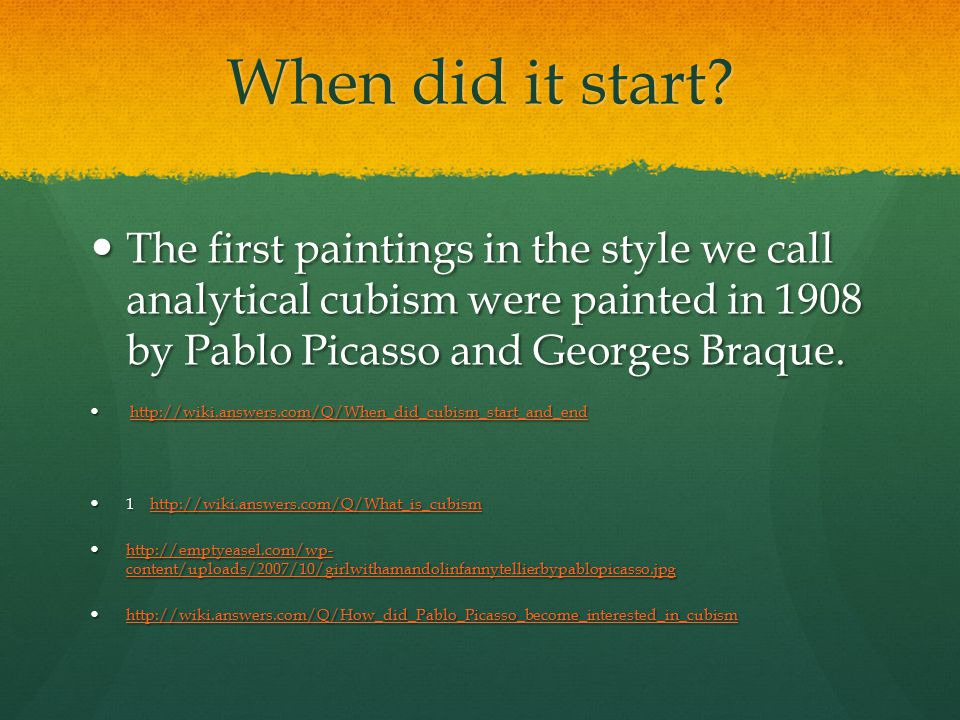 When did it start The first paintings in the style we call analytical cubism were painted in 1908 by Pablo Picasso and Georges Braque.