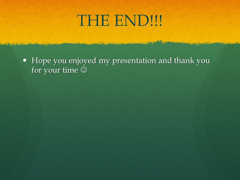 THE END!!! Hope you enjoyed my presentation and thank you for your time 