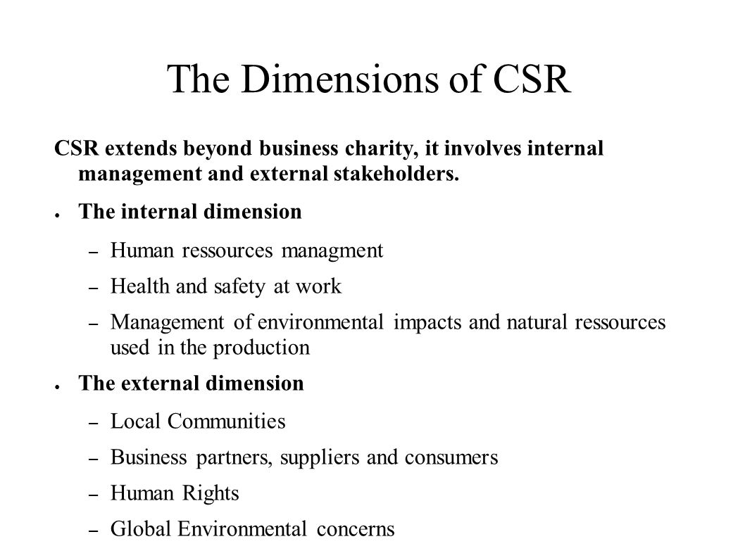 The Dimensions of CSR CSR extends beyond business charity, it involves internal management and external stakeholders.