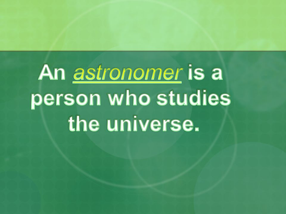 An astronomer is a person who studies the universe.