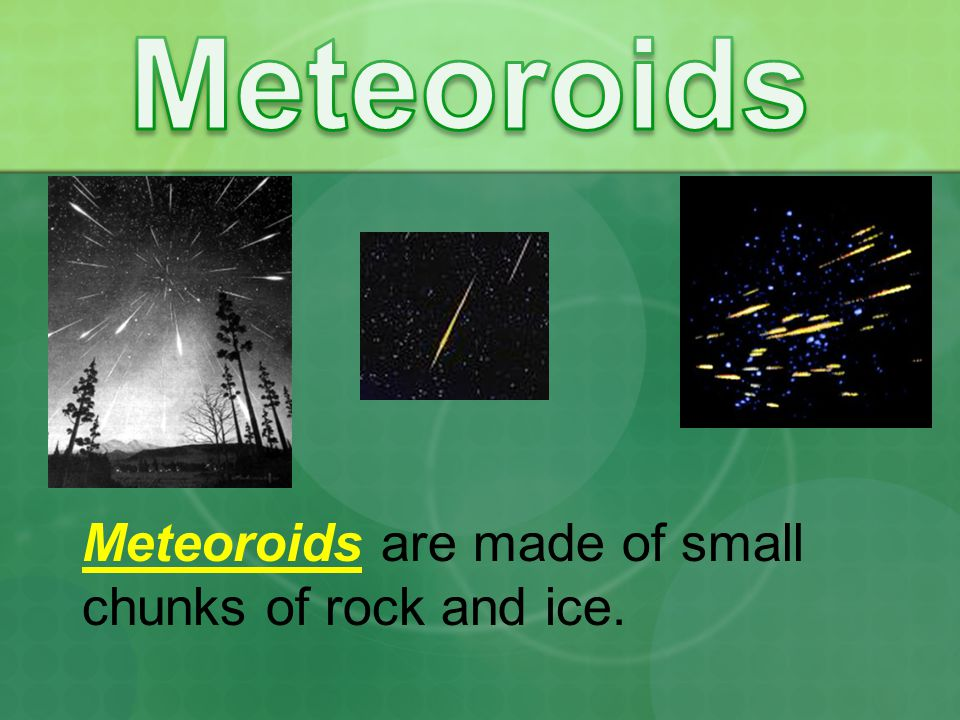 Meteoroids Meteoroids are made of small chunks of rock and ice.