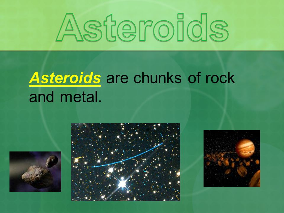 Asteroids Asteroids are chunks of rock and metal.