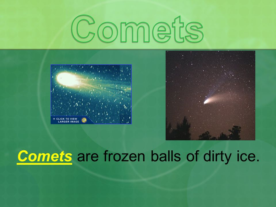 Comets Comets are frozen balls of dirty ice.
