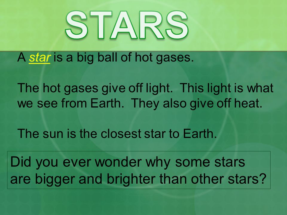 STARS A star is a big ball of hot gases. The hot gases give off light. This light is what. we see from Earth. They also give off heat.