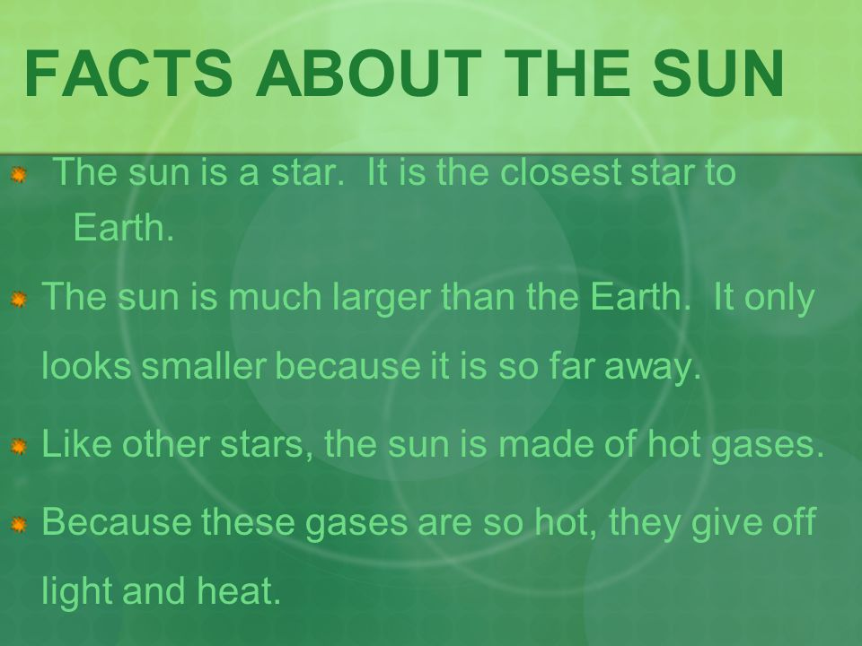 FACTS ABOUT THE SUN The sun is a star. It is the closest star to
