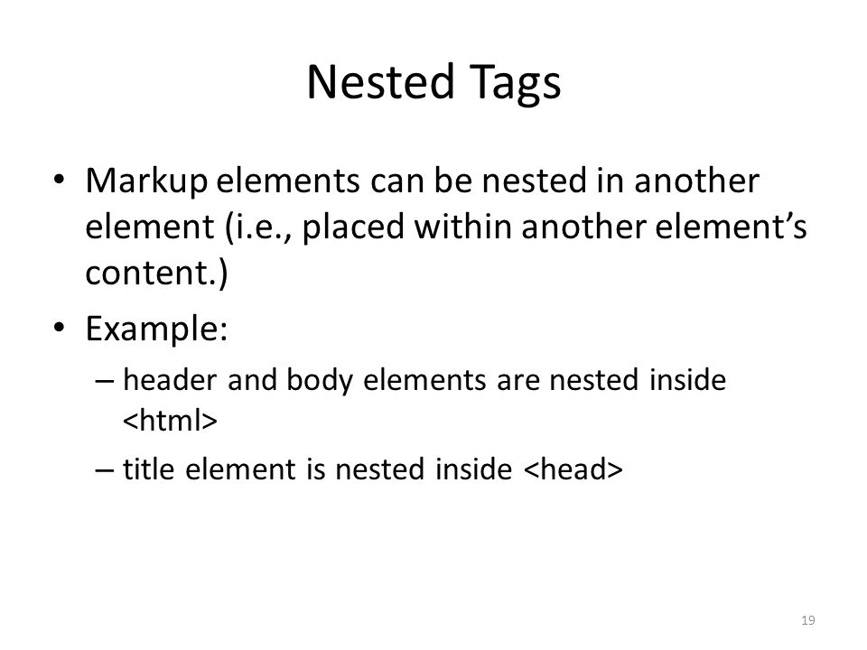 Nested Tags Markup elements can be nested in another element (i.e., placed within another element's content.)