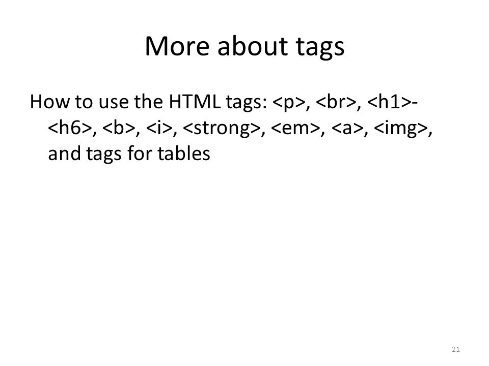 More about tags How to use the HTML tags: <p>, <br>, <h1>-<h6>, <b>, <i>, <strong>, <em>, <a>, <img>, and tags for tables.