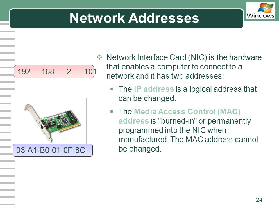 Network Addresses Network Interface Card (NIC) is the hardware that enables a computer to connect to a network and it has two addresses: