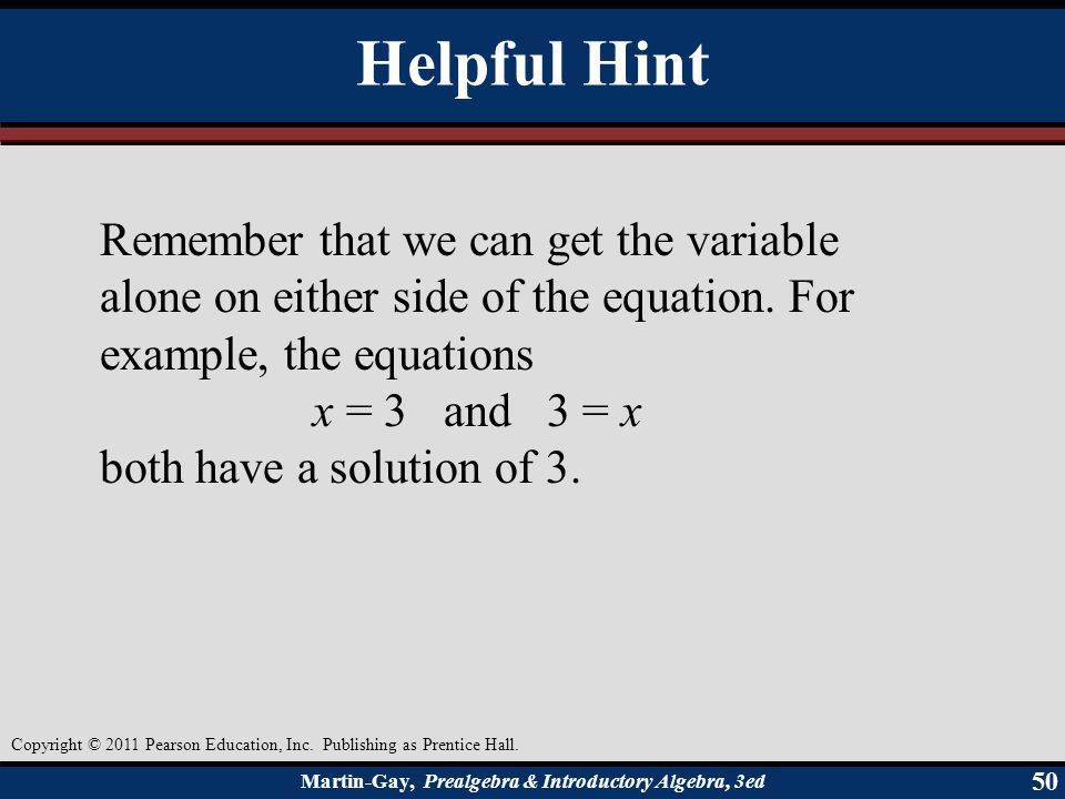 Helpful Hint Remember that we can get the variable alone on either side of the equation. For example, the equations.