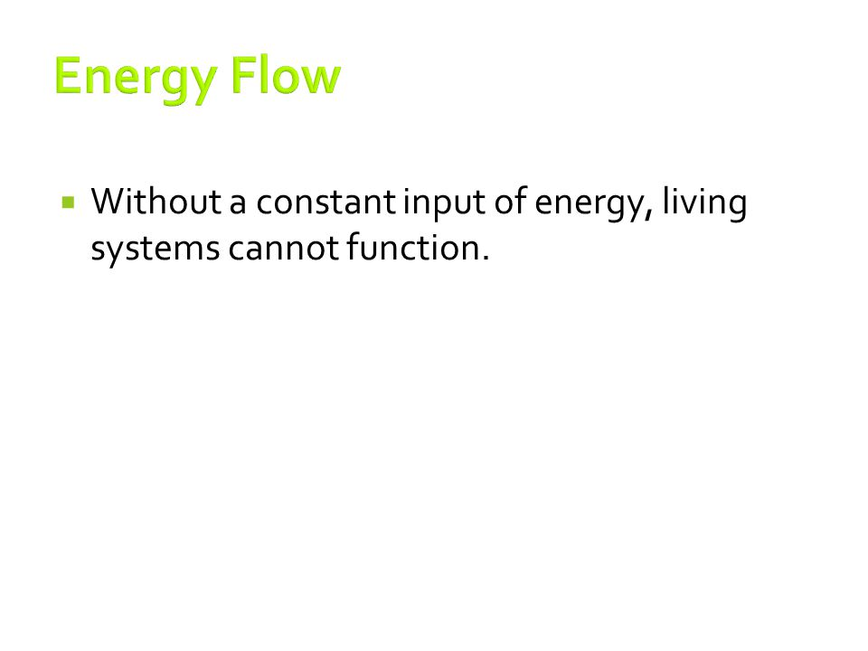 Energy Flow Without a constant input of energy, living systems cannot function.