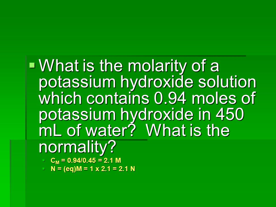 What is the molarity of a potassium hydroxide solution which contains 0.94 moles of potassium hydroxide in 450 mL of water What is the normality