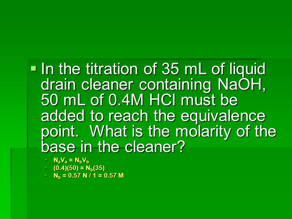 In the titration of 35 mL of liquid drain cleaner containing NaOH, 50 mL of 0.4M HCl must be added to reach the equivalence point. What is the molarity of the base in the cleaner