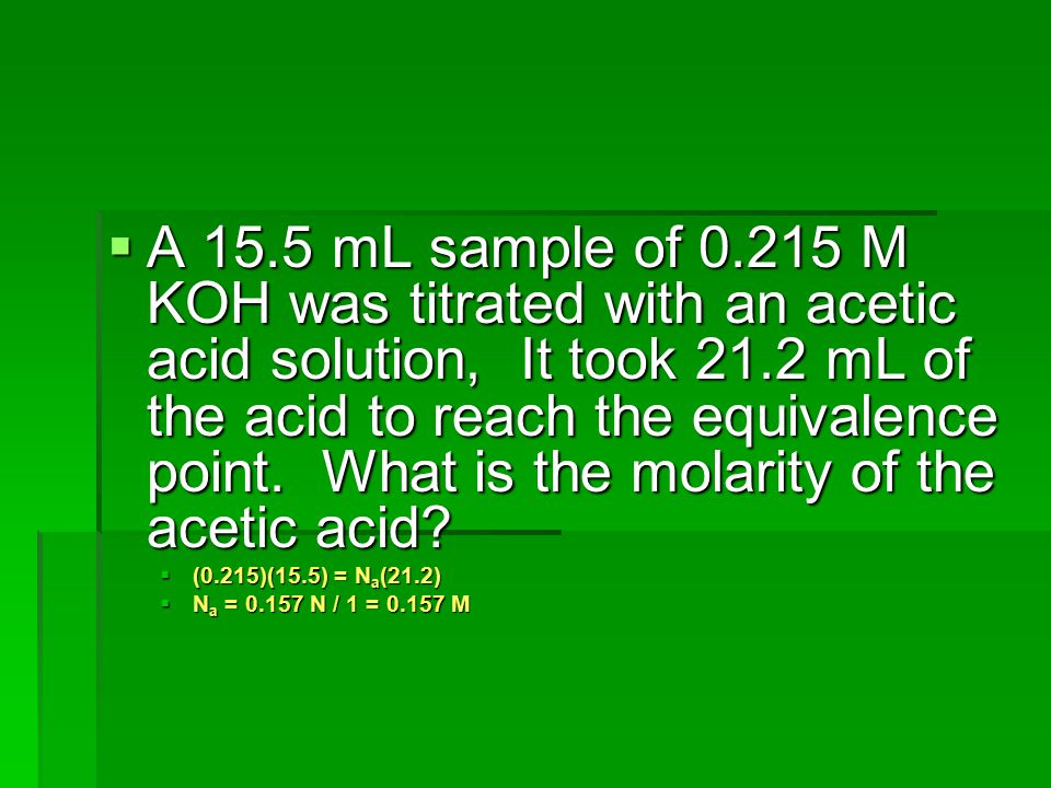 A 15.5 mL sample of M KOH was titrated with an acetic acid solution, It took 21.2 mL of the acid to reach the equivalence point. What is the molarity of the acetic acid
