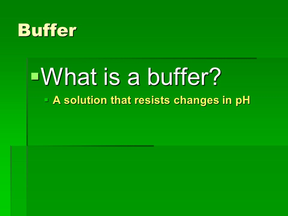 Buffer What is a buffer A solution that resists changes in pH