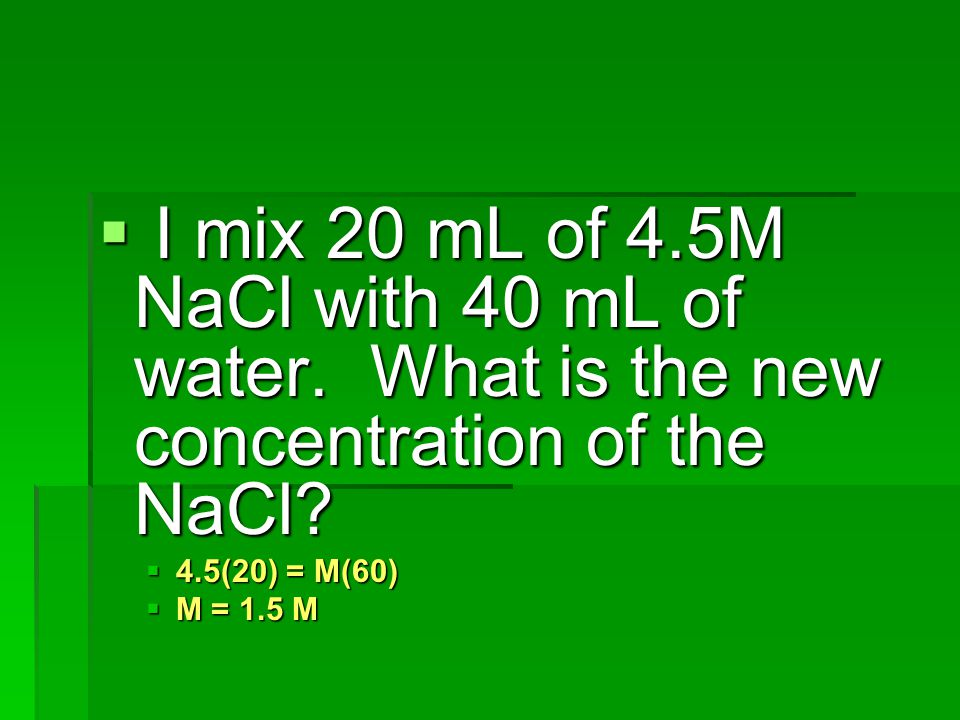 I mix 20 mL of 4. 5M NaCl with 40 mL of water