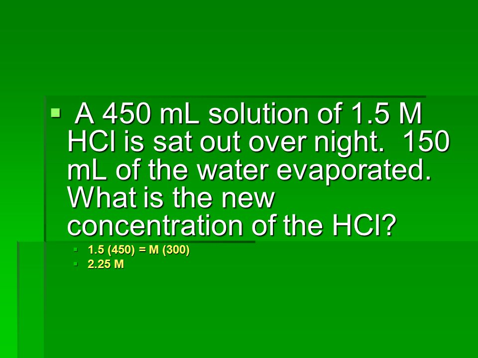 A 450 mL solution of 1. 5 M HCl is sat out over night