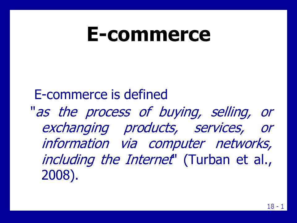 What is E-commerce E-commerce or e-business is based on the electronic processing and transmission of data, including text, sound, and video.