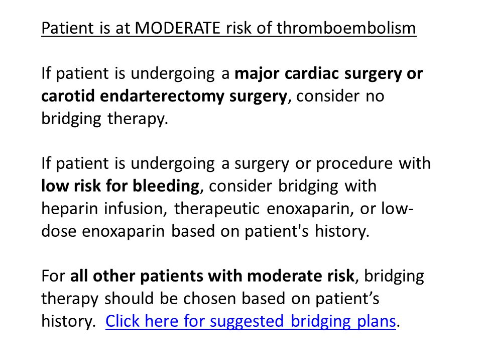 Patient is at MODERATE risk of thromboembolism If patient is undergoing a major cardiac surgery or carotid endarterectomy surgery, consider no bridging therapy.