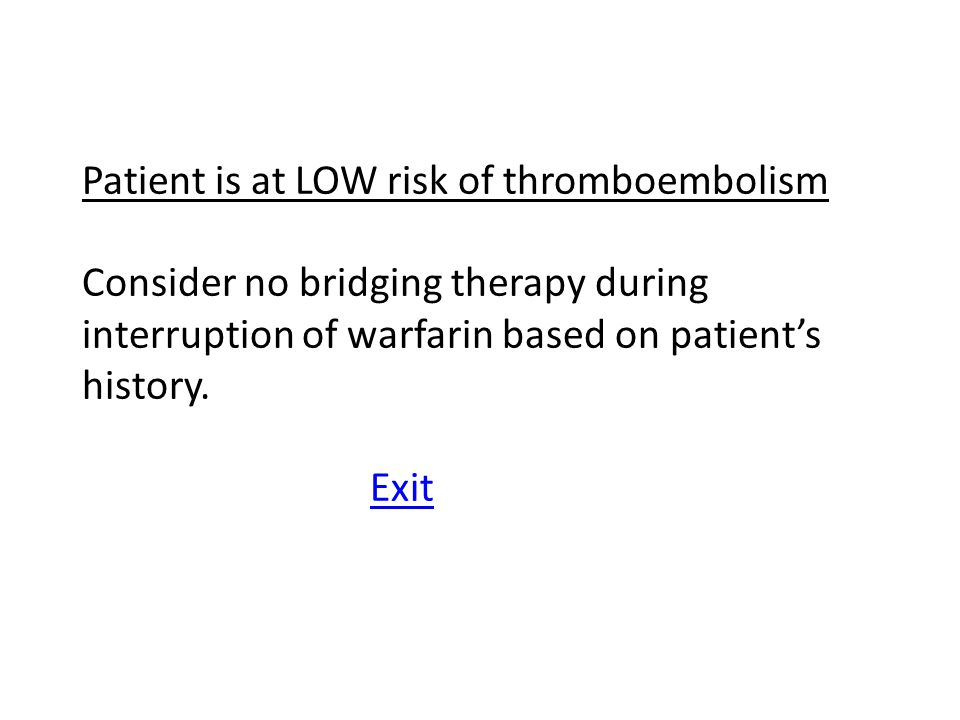 Patient is at LOW risk of thromboembolism Consider no bridging therapy during interruption of warfarin based on patient's history.