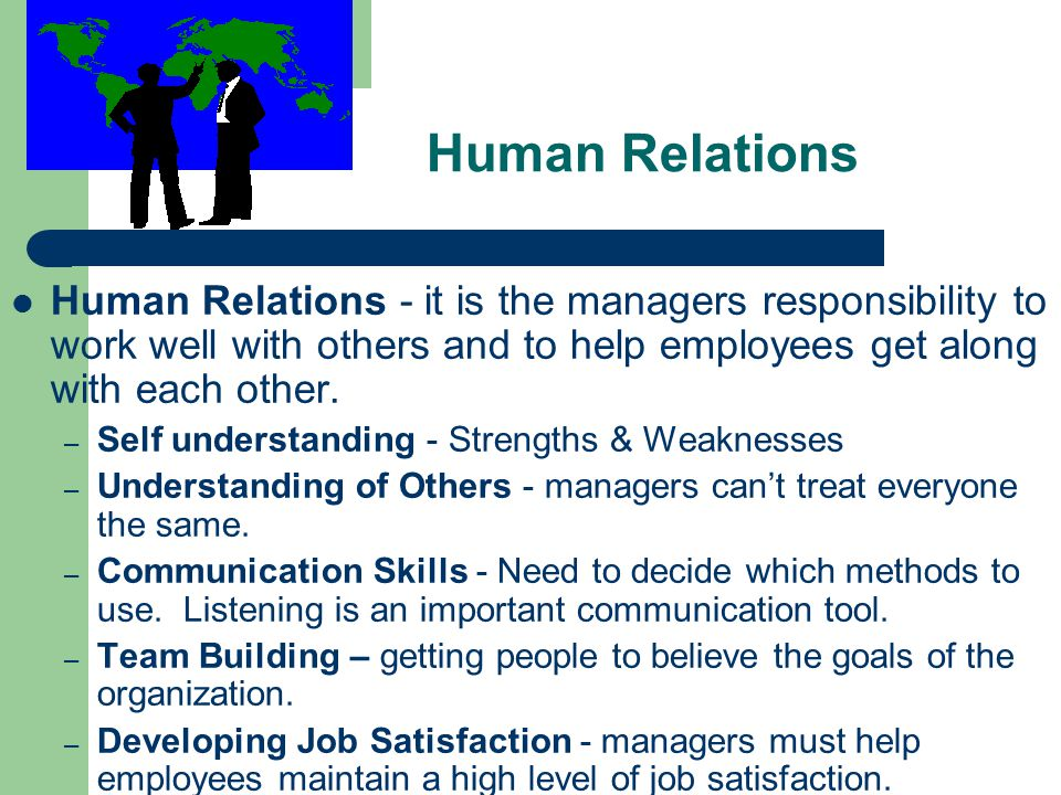 Human Relations Human Relations - it is the managers responsibility to work well with others and to help employees get along with each other.
