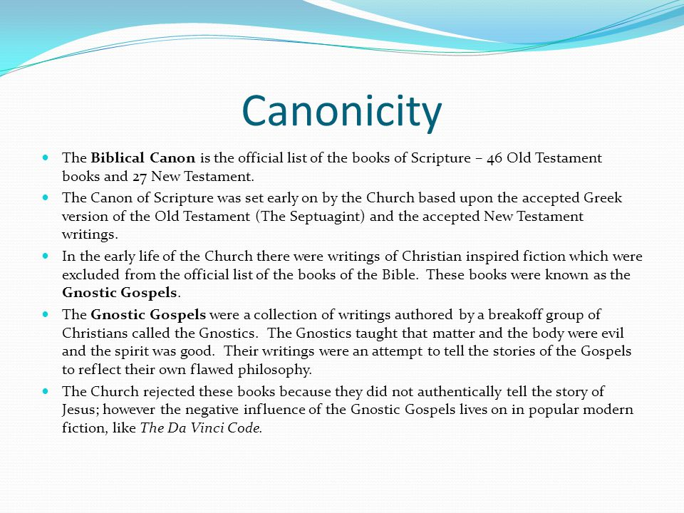 Canonicity The Biblical Canon is the official list of the books of Scripture – 46 Old Testament books and 27 New Testament.