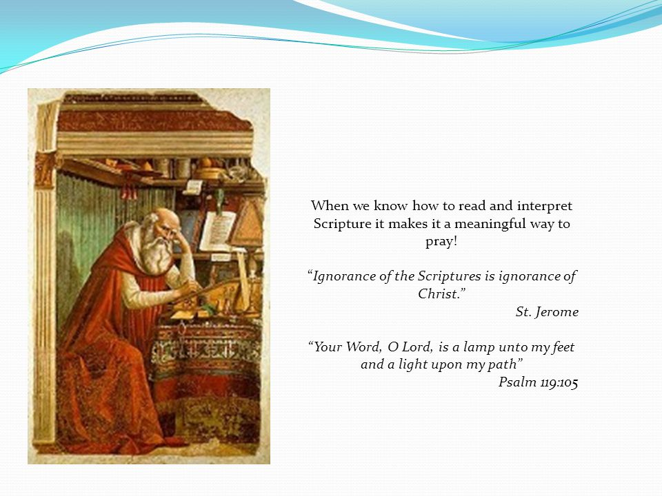 Ignorance of the Scriptures is ignorance of Christ. St. Jerome