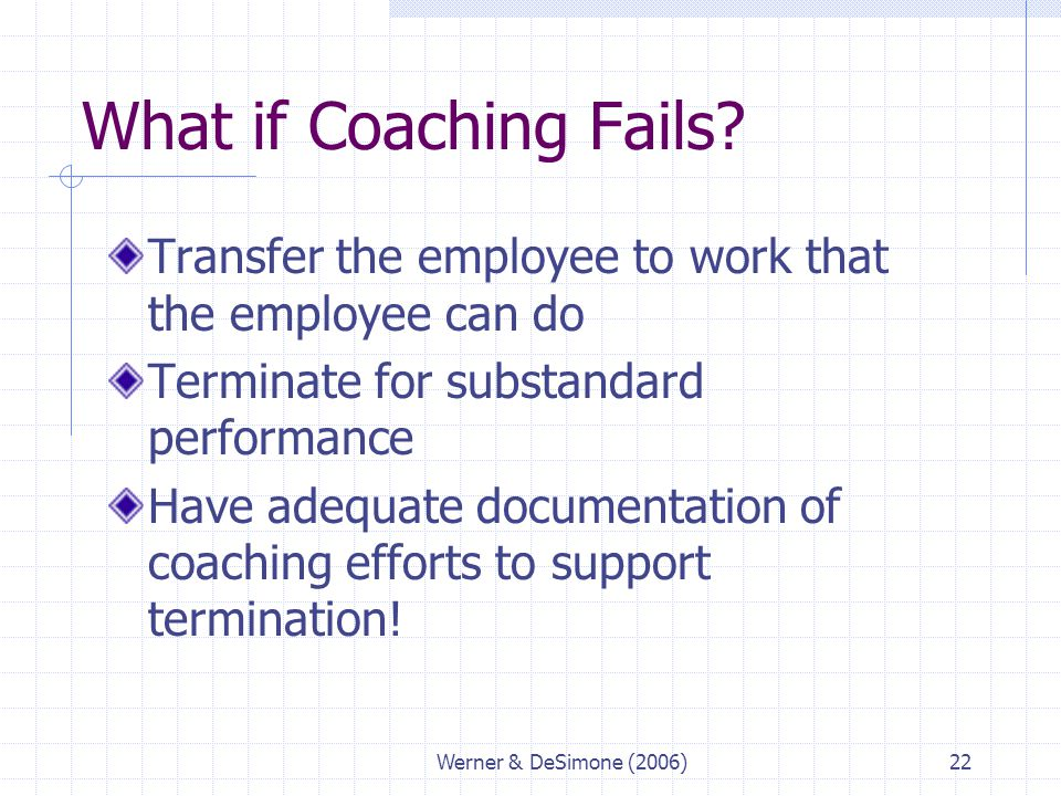 What if Coaching Fails Transfer the employee to work that the employee can do. Terminate for substandard performance.