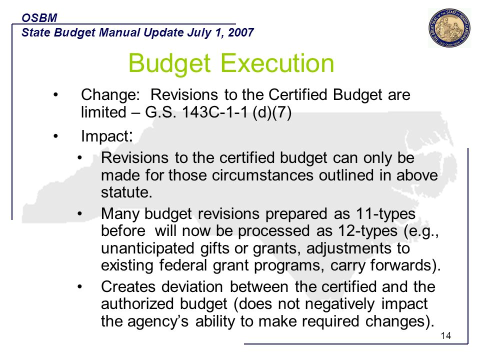 OSBM State Budget Manual Update July 1, 2007. Budget Execution. Change: Revisions to the Certified Budget are limited – G.S. 143C-1-1 (d)(7)