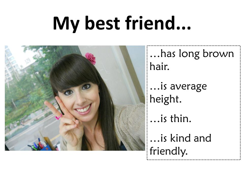 My best friend... …has long brown hair. …is average height. …is thin.