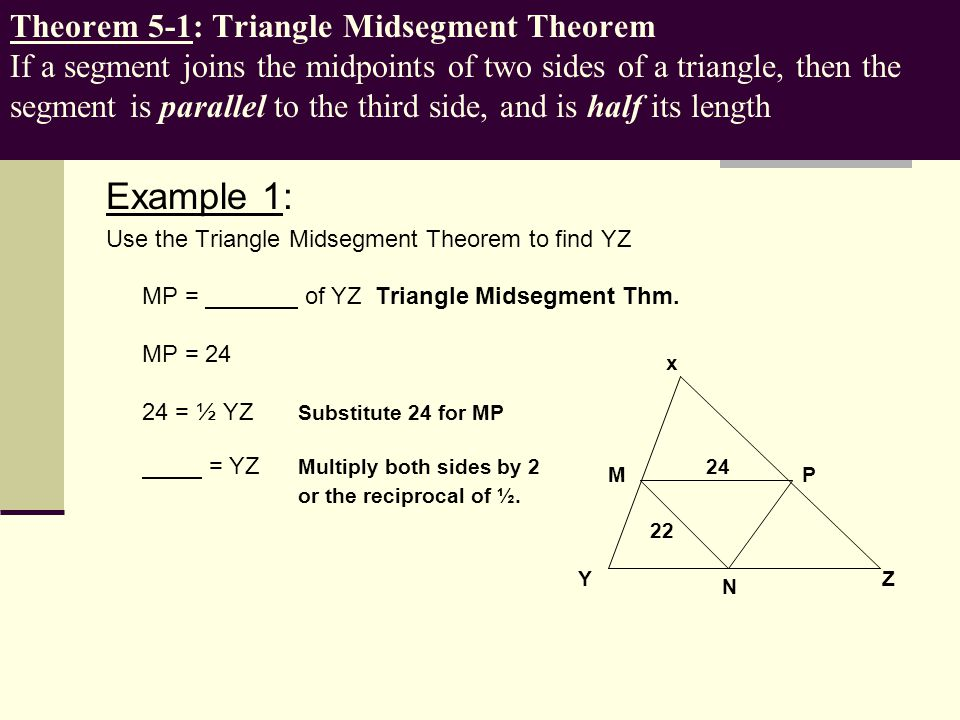 Theorem 5-1: Triangle Midsegment Theorem If a segment joins the midpoints of two sides of a triangle, then the segment is parallel to the third side, and is half its length