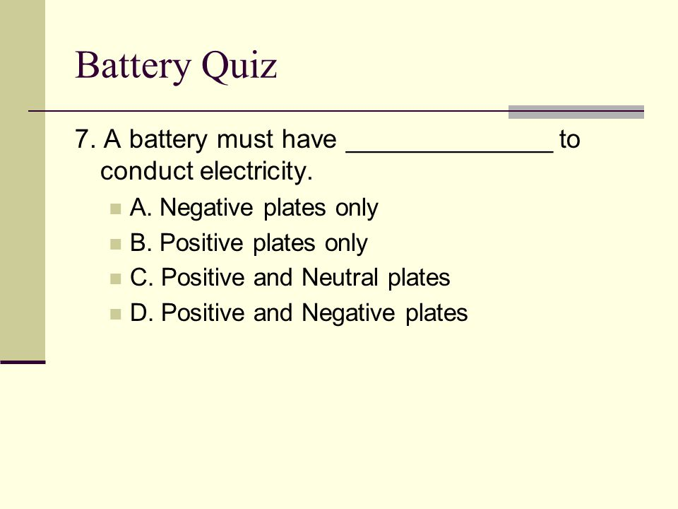 Battery Quiz 7. A battery must have ______________ to conduct electricity. A. Negative plates only.