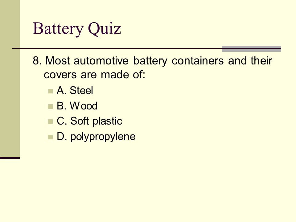Battery Quiz 8. Most automotive battery containers and their covers are made of: A. Steel. B. Wood.