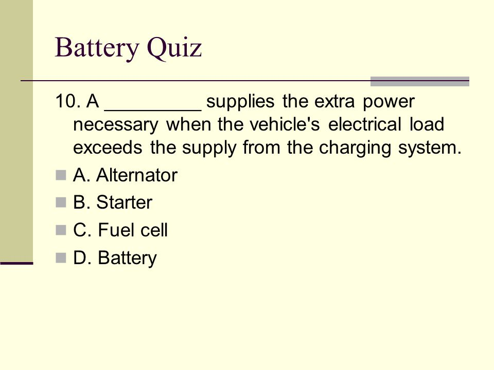 Battery Quiz 10. A _________ supplies the extra power necessary when the vehicle s electrical load exceeds the supply from the charging system.