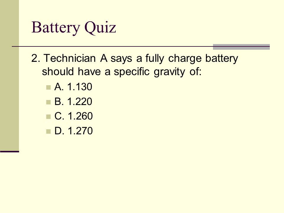 Battery Quiz 2. Technician A says a fully charge battery should have a specific gravity of: A. 1.130.