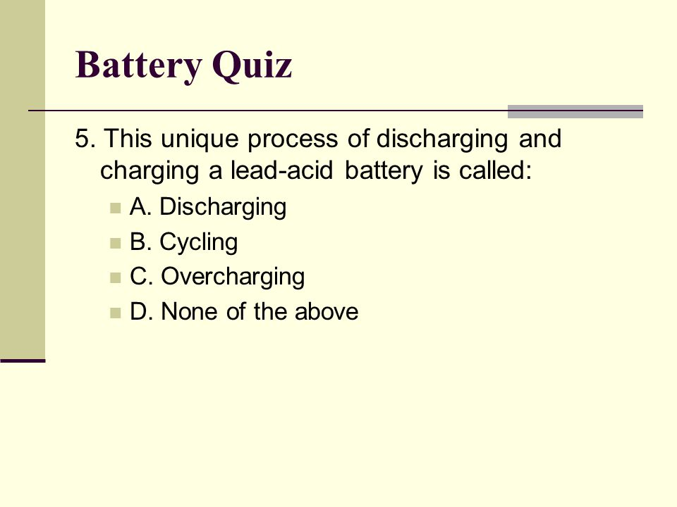 Battery Quiz 5. This unique process of discharging and charging a lead-acid battery is called: A. Discharging.