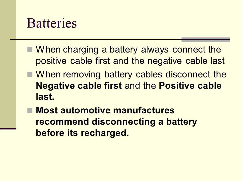 Batteries When charging a battery always connect the positive cable first and the negative cable last.
