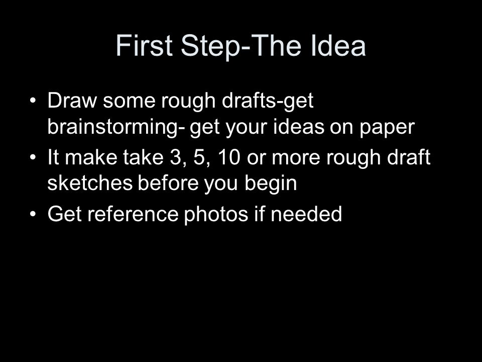 First Step-The Idea Draw some rough drafts-get brainstorming- get your ideas on paper.