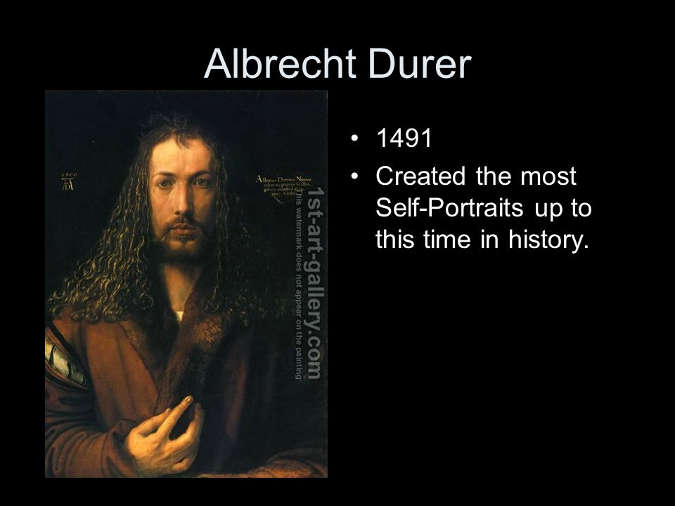 Albrecht Durer 1491 Created the most Self-Portraits up to this time in history.