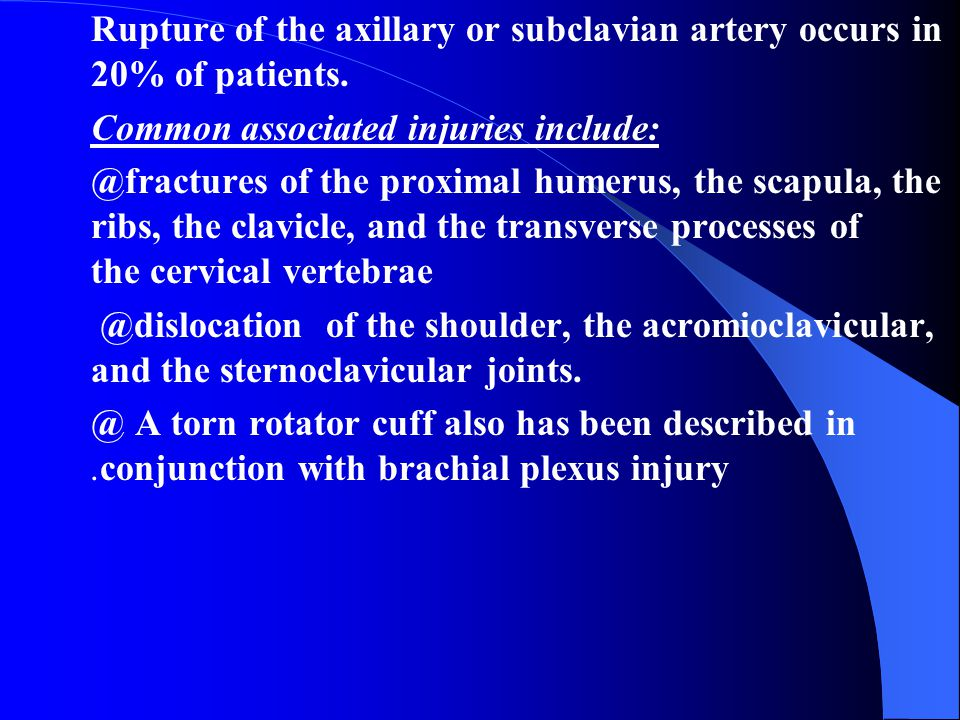 Rupture of the axillary or subclavian artery occurs in 20% of patients.