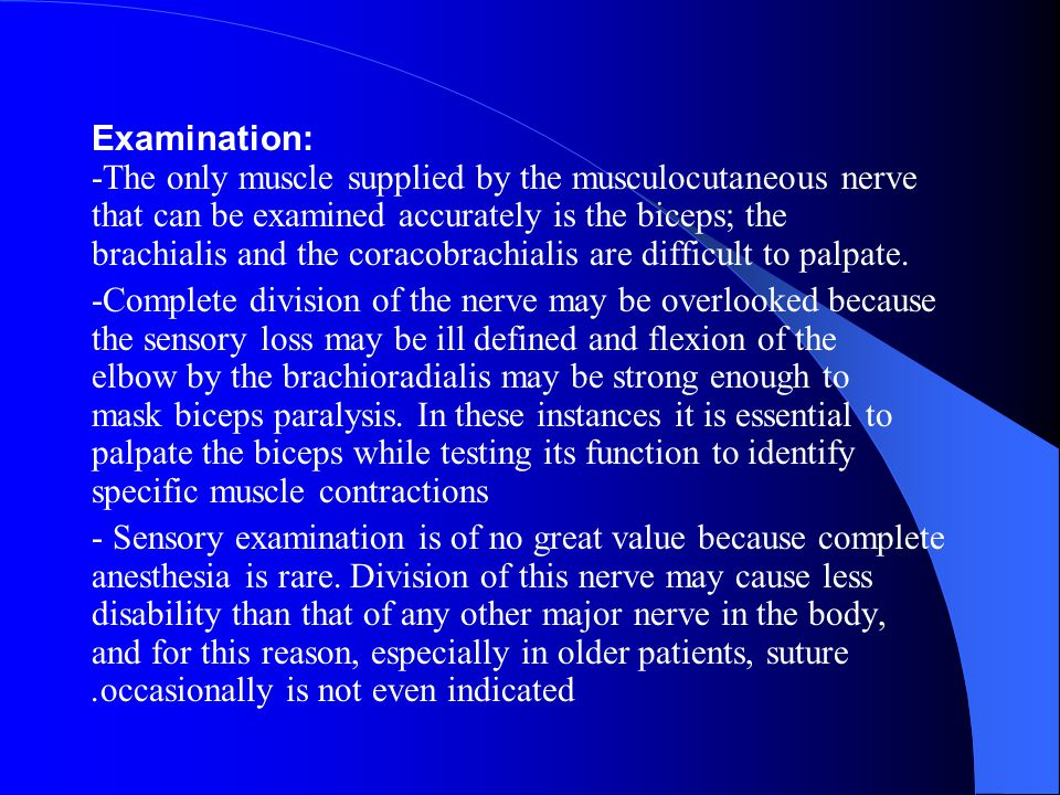 Examination: -The only muscle supplied by the musculocutaneous nerve that can be examined accurately is the biceps; the brachialis and the coracobrachialis are difficult to palpate.