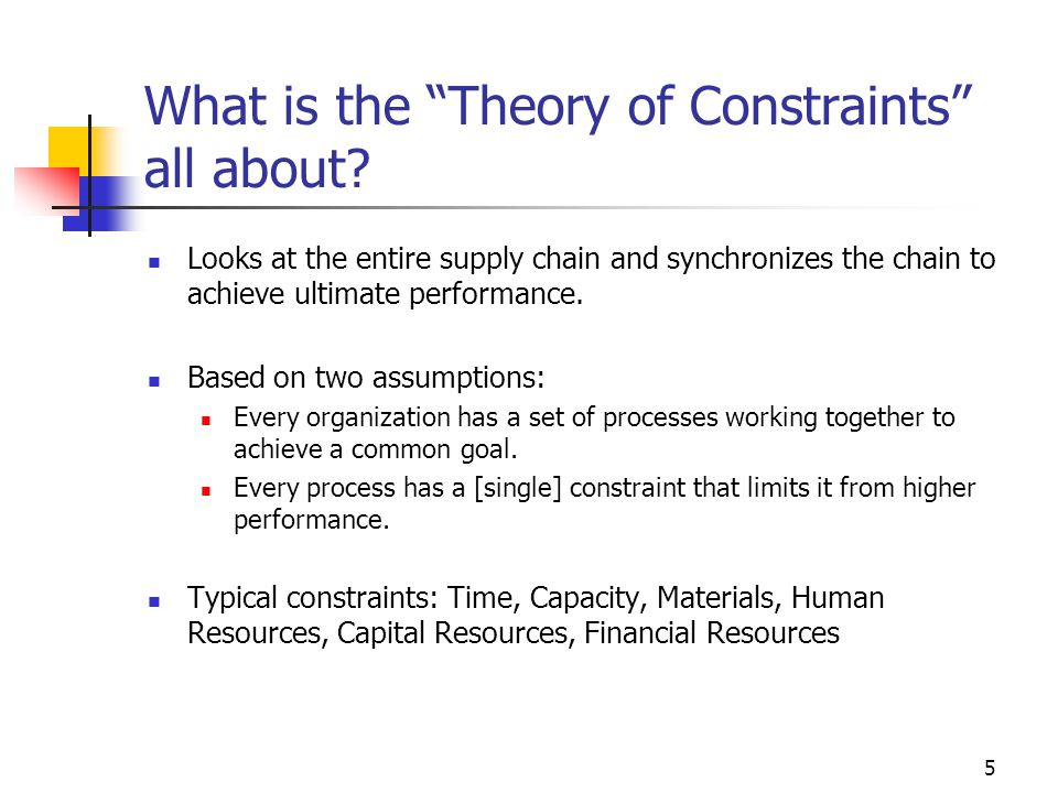scm and the theory of constraints The theory of constraints (toc) is a management paradigm that views any manageable system as being limited in achieving more of its goals by a very small number of constraints there is always at least one constraint, and toc uses a focusing process to identify the constraint and restructure the rest of the organization around it toc adopts the common idiom a chain is no stronger than its weakest link.