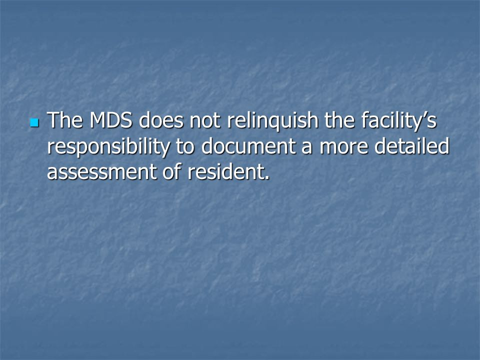 The MDS does not relinquish the facility's responsibility to document a more detailed assessment of resident.