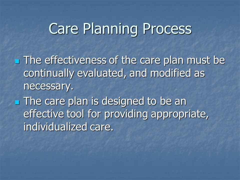 Care Planning Process The effectiveness of the care plan must be continually evaluated, and modified as necessary.
