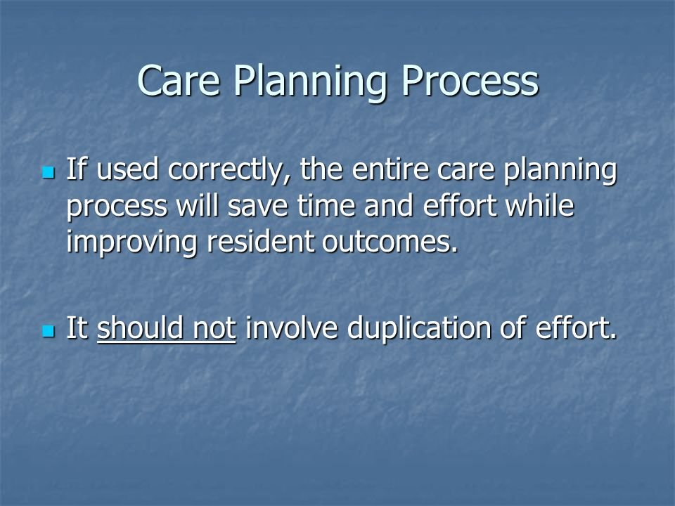 Care Planning Process If used correctly, the entire care planning process will save time and effort while improving resident outcomes.